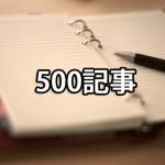 ブログ500記事到達!ブログを長く楽しく続けるコツなど