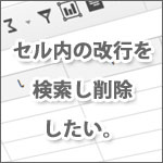 Excelでセル内の改行を検索し削除したい。