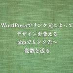 WordPressでリンク元によってデザインを変える、phpでリンク先に変数を送る方法
