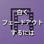Premiere Elementsで動画を白くフェードアウトするには?