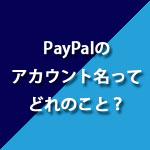 PayPalのアカウント名とはどれの事?